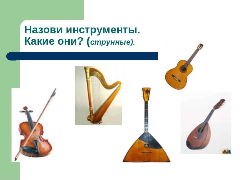 Назови инструменты. Какие они? (струнные).