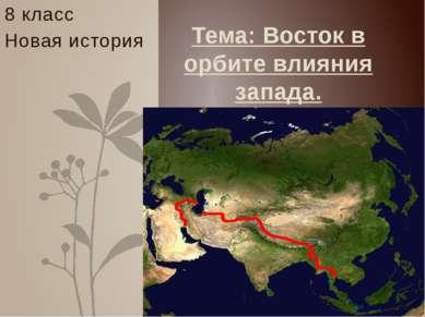 8 класс Новая история Тема: Восток в орбите влияния запада.