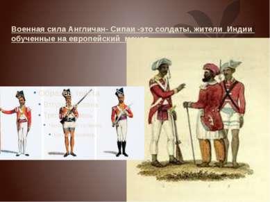 Военная сила Англичан- Сипаи -это солдаты, жители Индии обученные на европейс...