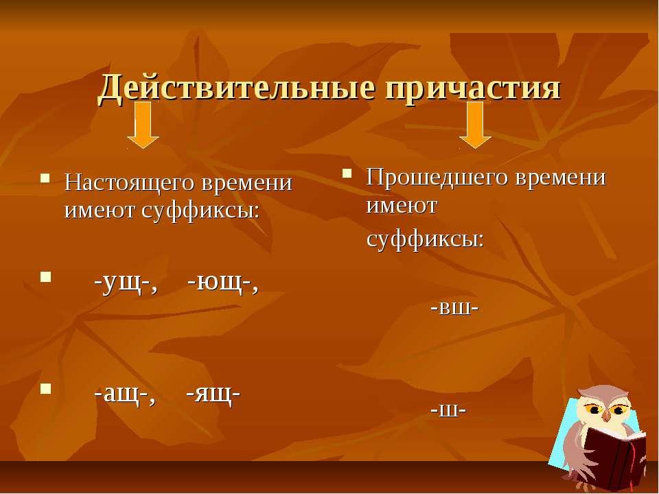 Действительные причастия Настоящего времени имеют суффиксы: -ущ-, -ющ-, -ащ-,...