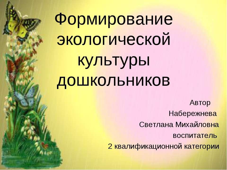 Формирование экологической культуры дошкольников Автор Набережнева Светлана М...