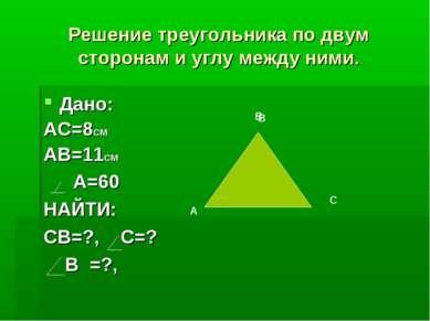 Решение треугольника по двум сторонам и углу между ними. Дано: АС=8СМ АВ=11СМ...