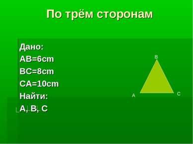 По трём сторонам Дано: AB=6cm BC=8cm CA=10cm Найти: A, B, C В А С