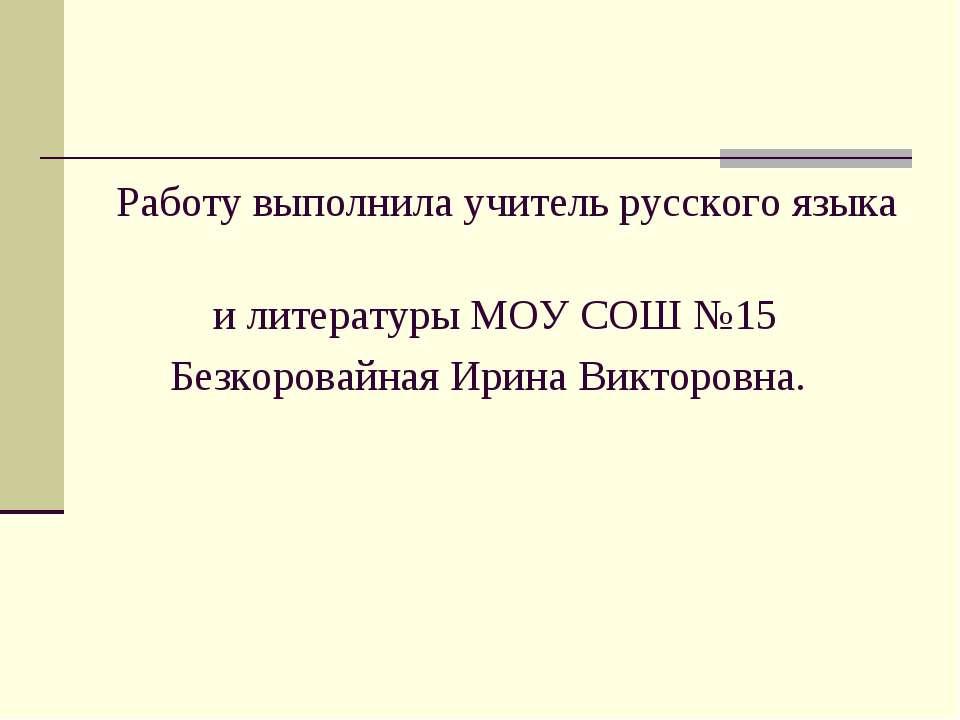 Работу выполнила учитель русского языка и литературы МОУ СОШ №15 Безкоровайна...
