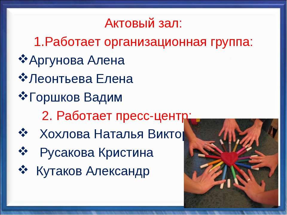 Актовый зал: Работает организационная группа: Аргунова Алена Леонтьева Елена ...