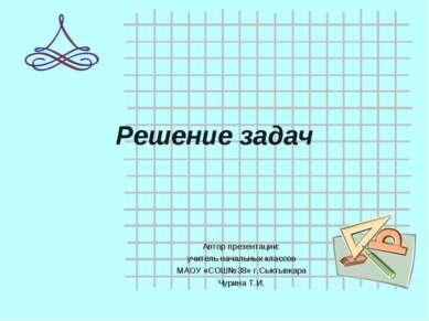 Решение задач Автор презентации: учитель начальных классов МАОУ «СОШ№38» г.Сы...