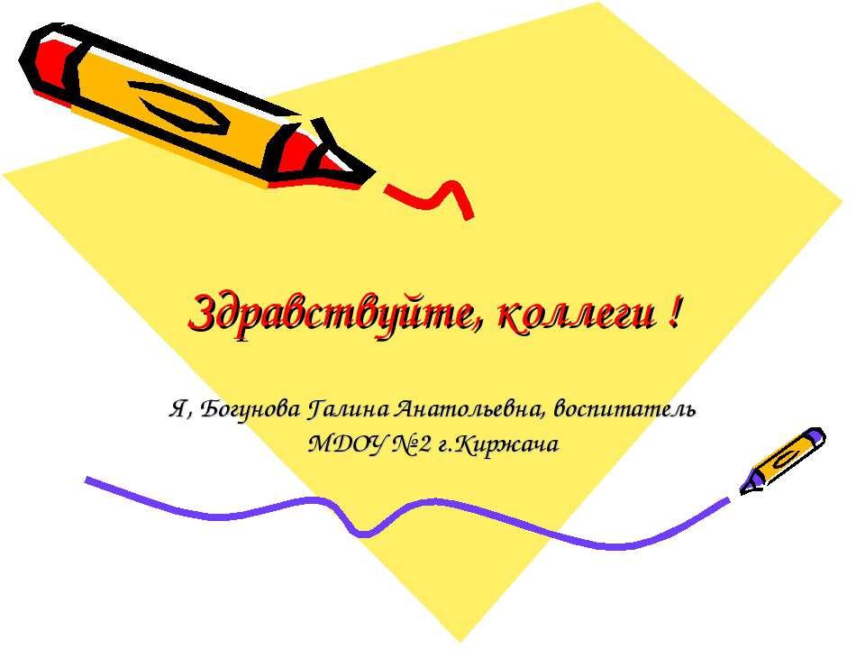 Здравствуйте, коллеги ! Я, Богунова Галина Анатольевна, воспитатель МДОУ № 2 ...