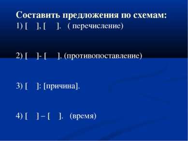 Составить предложения по схемам: 1) [ ], [ ]. ( перечисление) 2) [ ]- [ ]. (п...