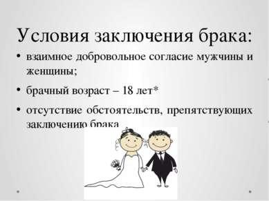 Условия заключения брака: взаимное добровольное согласие мужчины и женщины; б...