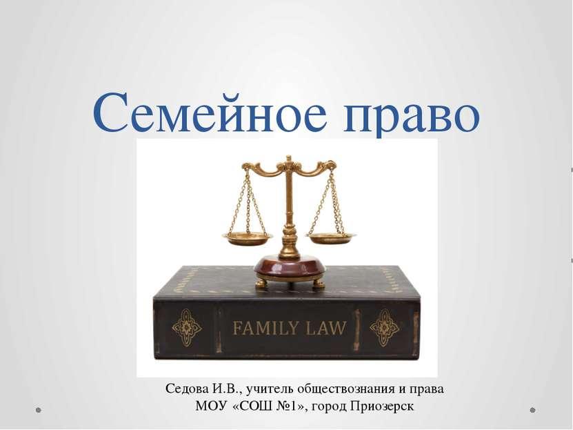 Семейное право Седова И.В., учитель обществознания и права МОУ «СОШ №1», горо...