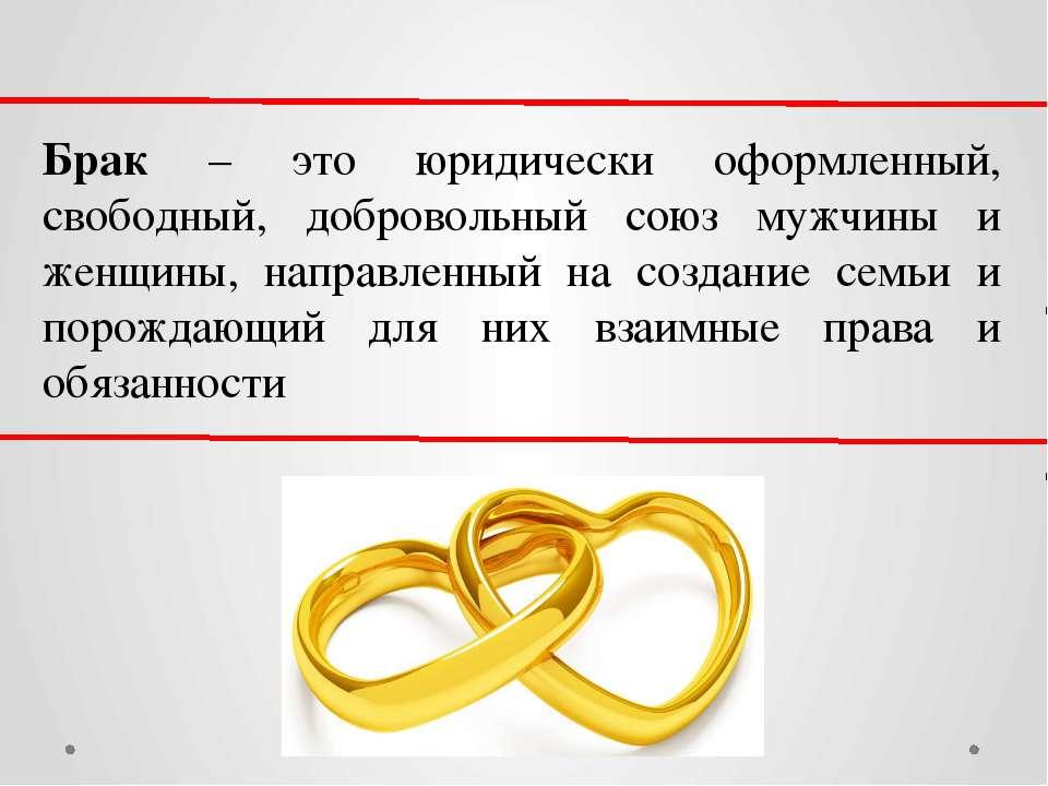 Брак – это юридически оформленный, свободный, добровольный союз мужчины и жен...