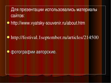 Для презентации использовались материалы сайтов: http://www.vyatsky-souvenir....