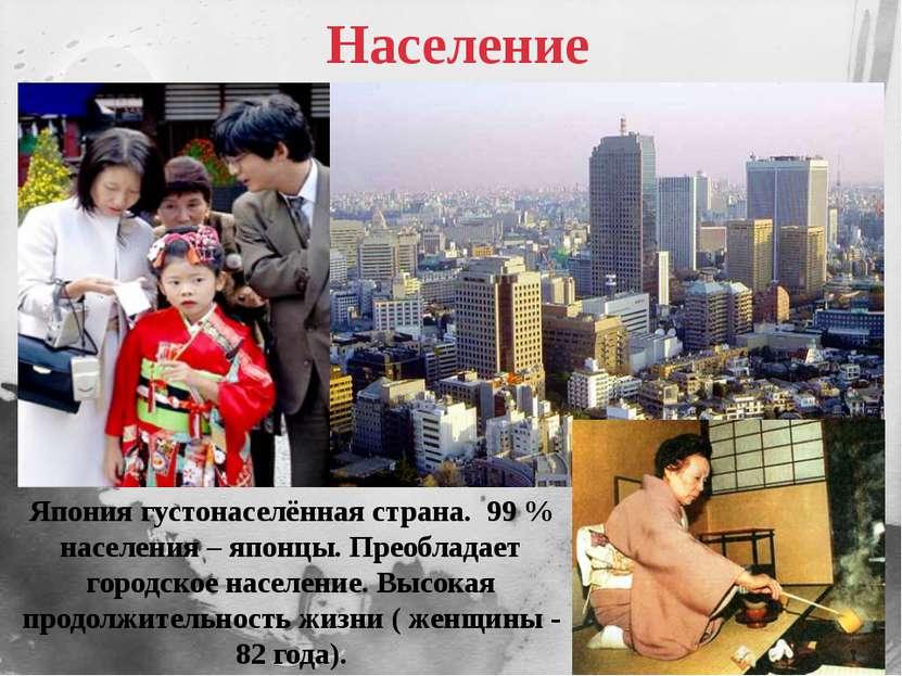 Население Япония густонаселённая страна. 99 % населения – японцы. Преобладает...