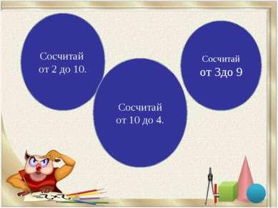 Сосчитай от 2 до 10. Сосчитай от 10 до 4. Сосчитай от 3до 9