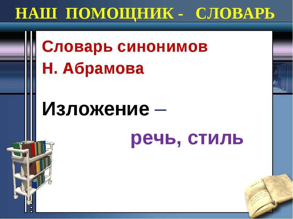 НАШ ПОМОЩНИК - СЛОВАРЬ Cловарь синонимов Н. Абрамова Изложение – речь, стиль