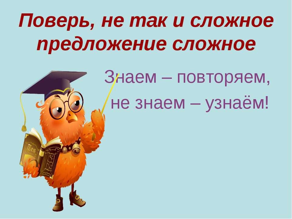 Поверь, не так и сложное предложение сложное Знаем – повторяем, не знаем – уз...