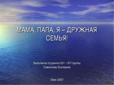 МАМА, ПАПА, Я – ДРУЖНАЯ СЕМЬЯ! Выполнила студентка 201 – КП группы Самсонова ...