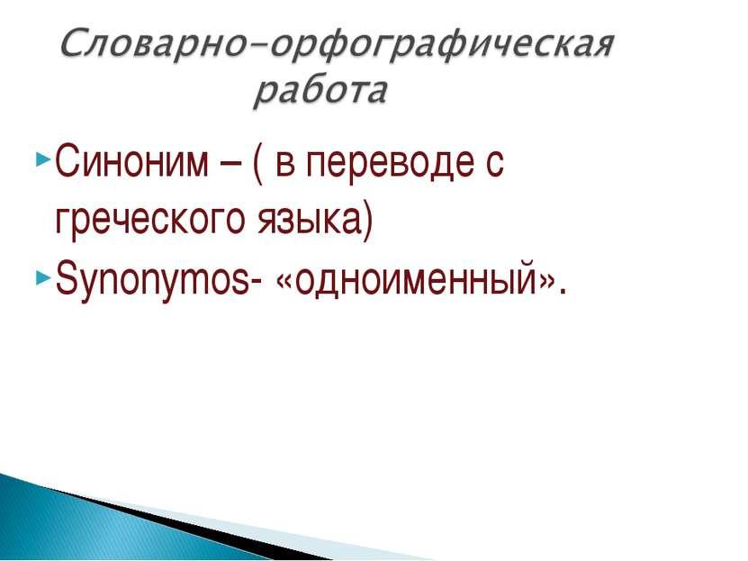Синоним – ( в переводе с греческого языка) Synonymos- «одноименный».