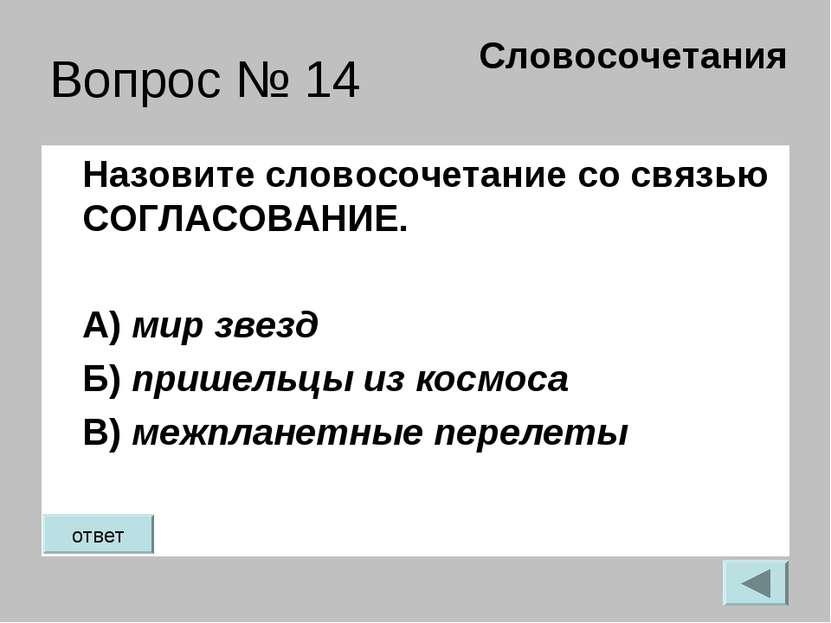 Вопрос № 14 Назовите словосочетание со связью СОГЛАСОВАНИЕ. А) мир звезд Б) п...