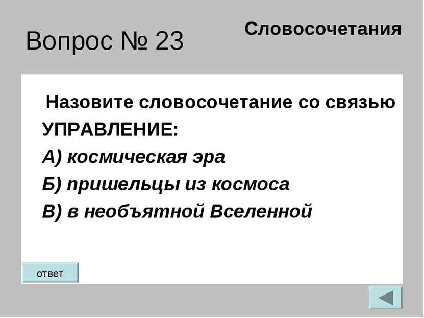 Вопрос № 23 Назовите словосочетание со связью УПРАВЛЕНИЕ: А) космическая эра ...