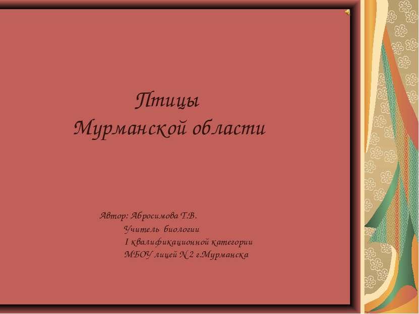 Птицы Мурманской области Автор: Абросимова Т.В. Учитель биологии I квалификац...