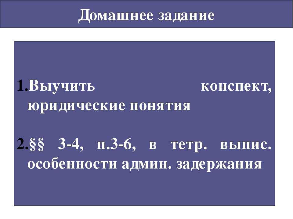 Домашнее задание Выучить конспект, юридические понятия §§ 3-4, п.3-6, в тетр....