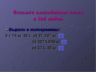 Вспомни именованные числа и дай ответ. Вырази в килограммах: 3 т 74 кг 48 г: ...