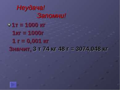 Неудача! Запомни! 1т = 1000 кг 1кг = 1000г 1 г = 0,001 кг Значит, 3 т 74 кг 4...