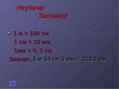 Неудача! Запомни! 1 м = 100 см 1 см = 10 мм 1мм = 0, 1 см Значит, 3 м 14 см 1...