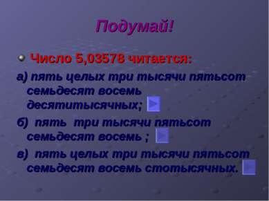 Подумай! Число 5,03578 читается: а) пять целых три тысячи пятьсот семьдесят в...
