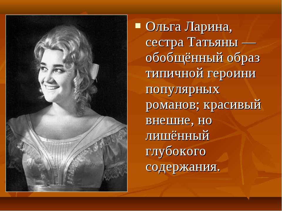 Ольга Ларина, сестраТатьяны — обобщённый образ типичной героини популярных р...