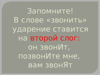 Запомните! В слове «звонить» ударение ставится на второй слог: он звонИт, поз...