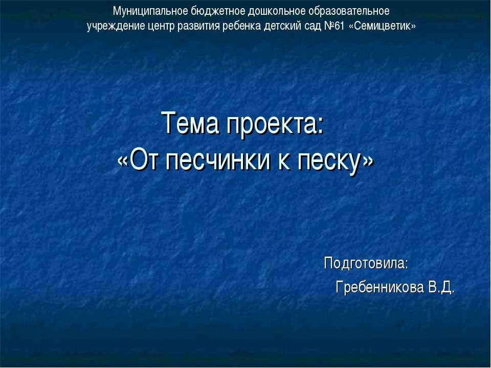 Тема проекта: «От песчинки к песку» Подготовила: Гребенникова В.Д. Муниципаль...