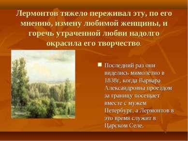 Лермонтов тяжело переживал эту, по его мнению, измену любимой женщины, и горе...