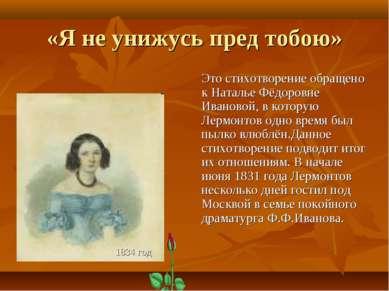 «Я не унижусь пред тобою» Это стихотворение обращено к Наталье Фёдоровне Иван...