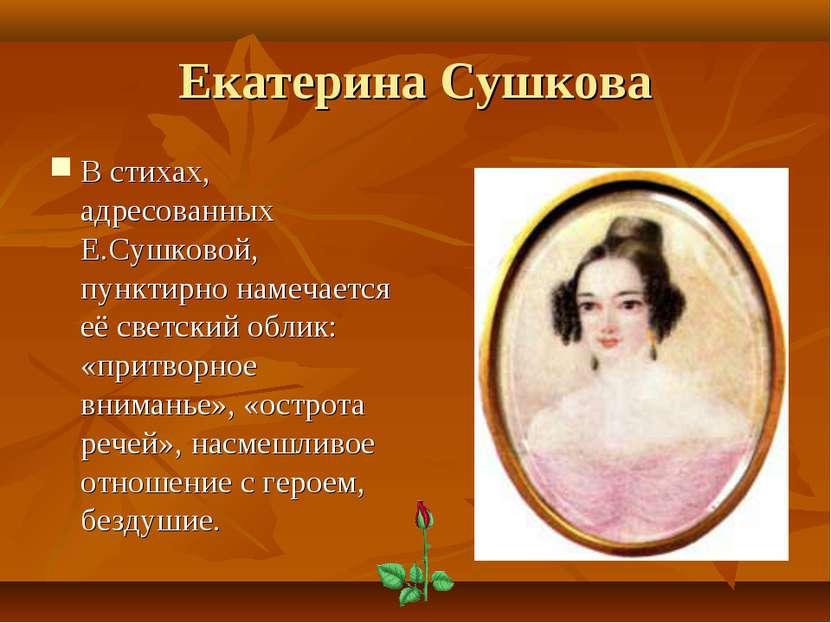 Екатерина Сушкова В стихах, адресованных Е.Сушковой, пунктирно намечается её ...