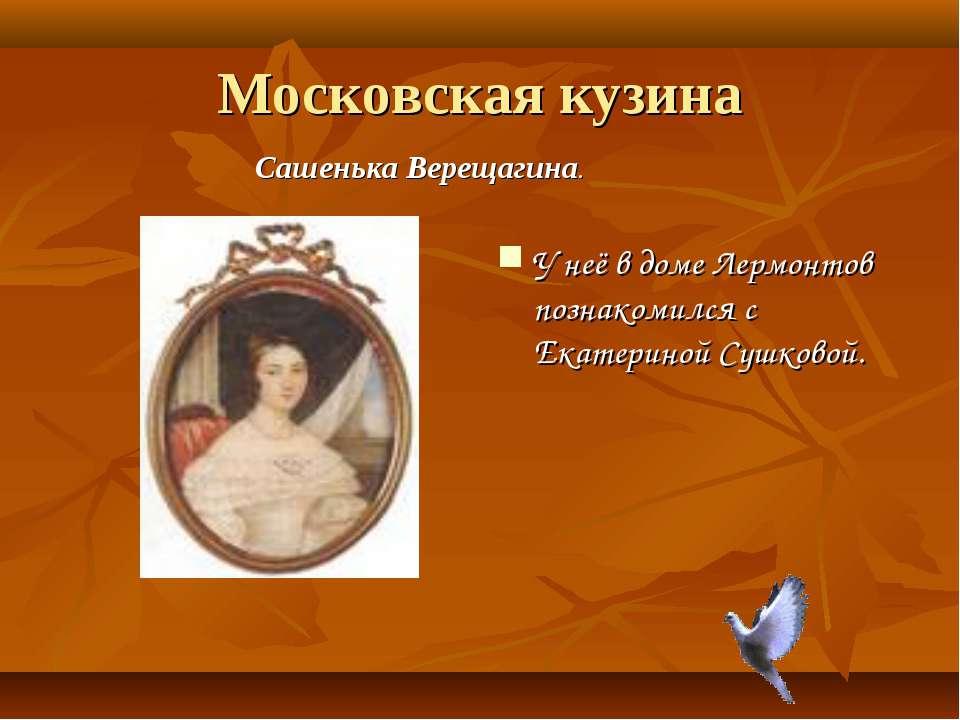 Московская кузина У неё в доме Лермонтов познакомился с Екатериной Сушковой. ...
