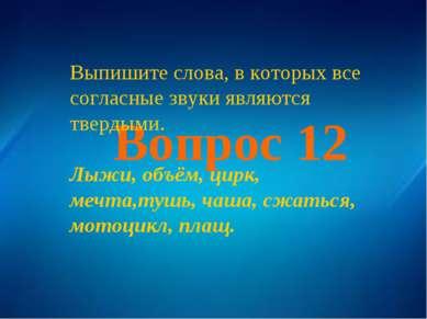 Вопрос 12 Выпишите слова, в которых все согласные звуки являются твердыми. Лы...