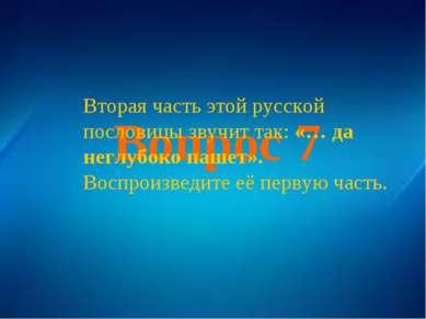 Вопрос 7 Вторая часть этой русской пословицы звучит так: «… да неглубоко паше...