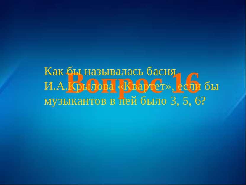 Вопрос 16 Как бы называлась басня И.А.Крылова «Квартет», если бы музыкантов в...