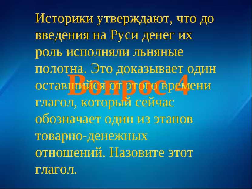 Вопрос 4 Историки утверждают, что до введения на Руси денег их роль исполняли...
