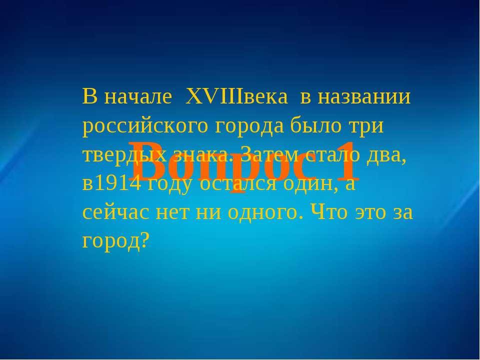 Вопрос 1 В начале XVIIIвека в названии российского города было три твердых зн...