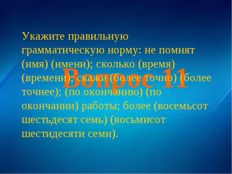 Вопрос 11 Укажите правильную грамматическую норму: не помнят (имя) (имени); с...