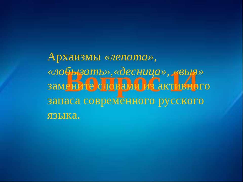 Вопрос 14 Архаизмы «лепота», «лобызать»,«десница», «выя» замените словами из ...