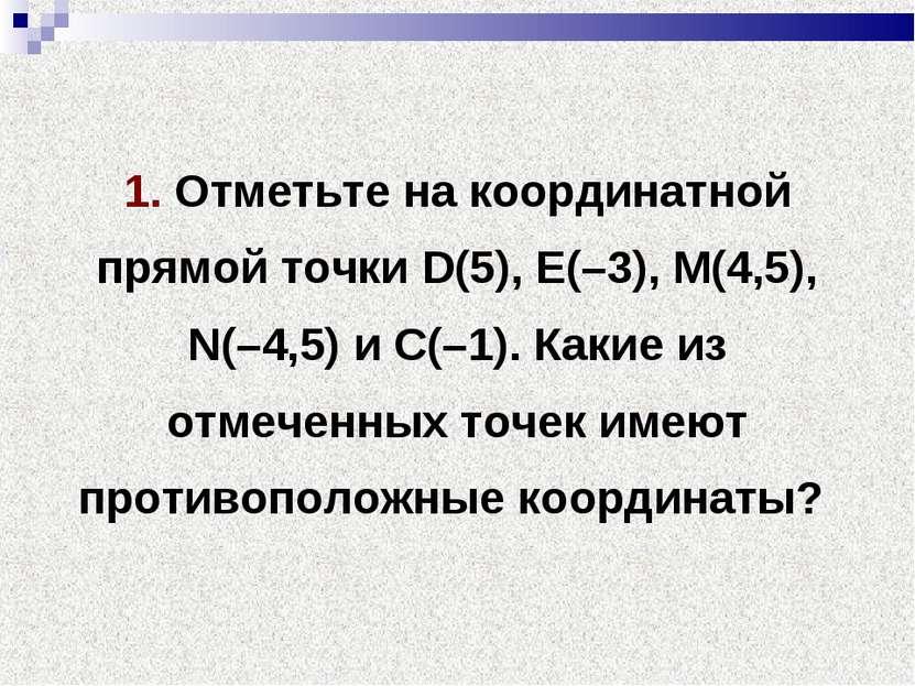 1. Отметьте на координатной прямой точки D(5), Е(–3), М(4,5), N(–4,5) и С(–1)...