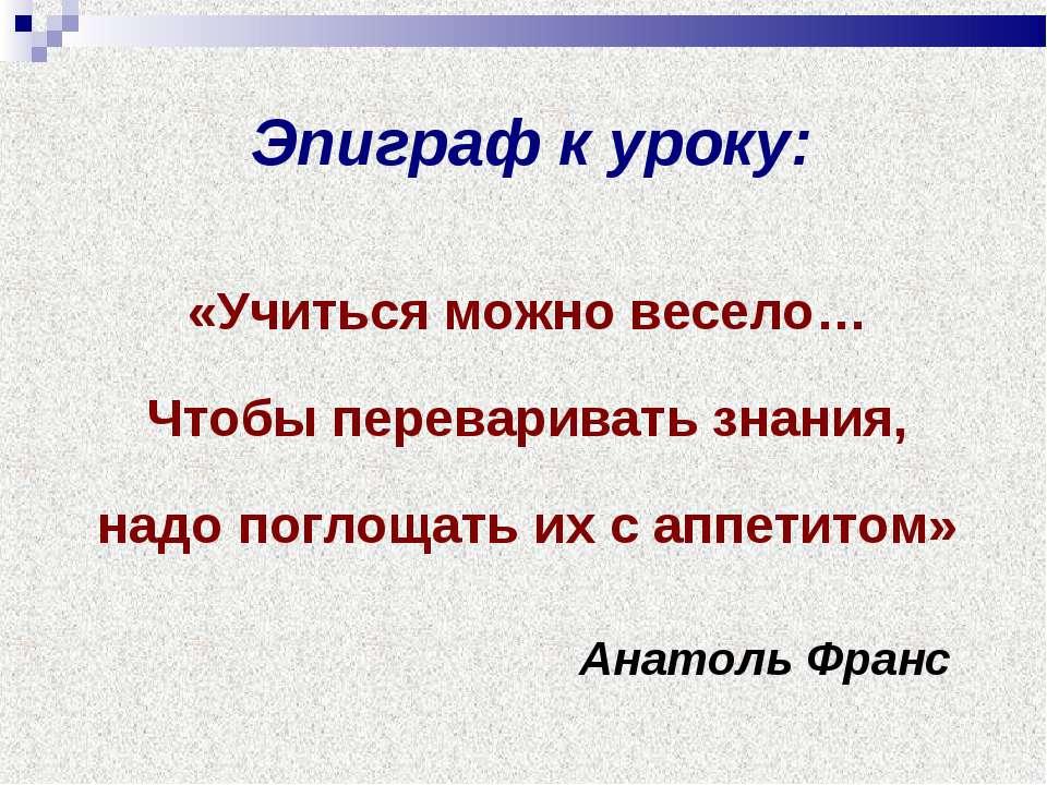 Эпиграф к уроку: «Учиться можно весело… Чтобы переваривать знания, надо погло...