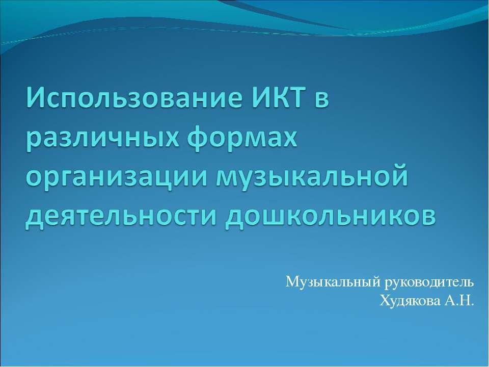 Музыкальный руководитель Худякова А.Н.
