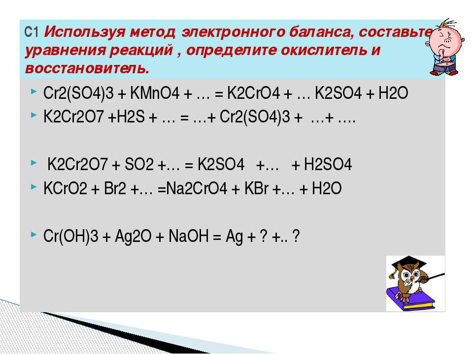 Сr2(SO4)3 + KMnO4 + … = K2CrO4 + … K2SO4 + H2O К2Сr2О7 +Н2S + … = …+ Сr2(SО4)...