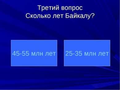Третий вопрос Сколько лет Байкалу? 45-55 млн лет 25-35 млн лет