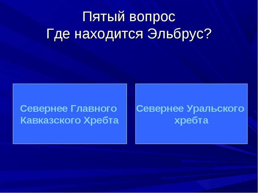 Пятый вопрос Где находится Эльбрус? Севернее Главного Кавказского Хребта Севе...